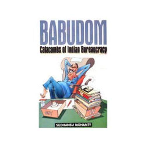 BABUDOM: CATACOMBS OF INDIAN BUREAUCRACY by Sudhansu Mohanty