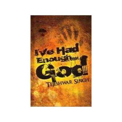 I'VE HAD ENOUGH...GOD!!! by Tejeshwar Singh
