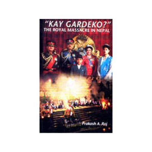 KAY GARDEKO?: THE ROYAL MASSACRE IN NEPAL by Prakash A. Raj