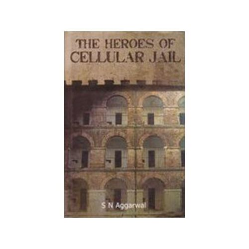 THE HEROES OF CELLULAR JAIL by S N Aggarwal