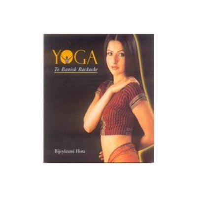 YOGA TO BANISH BACKACHES by Bijoylaxmi Hota